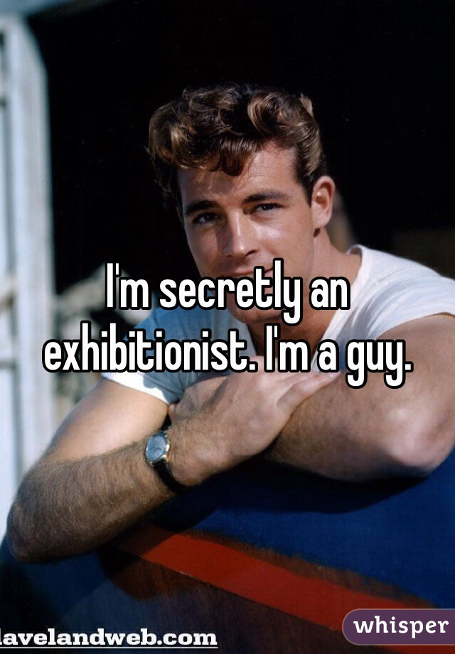 I'm secretly an exhibitionist. I'm a guy.