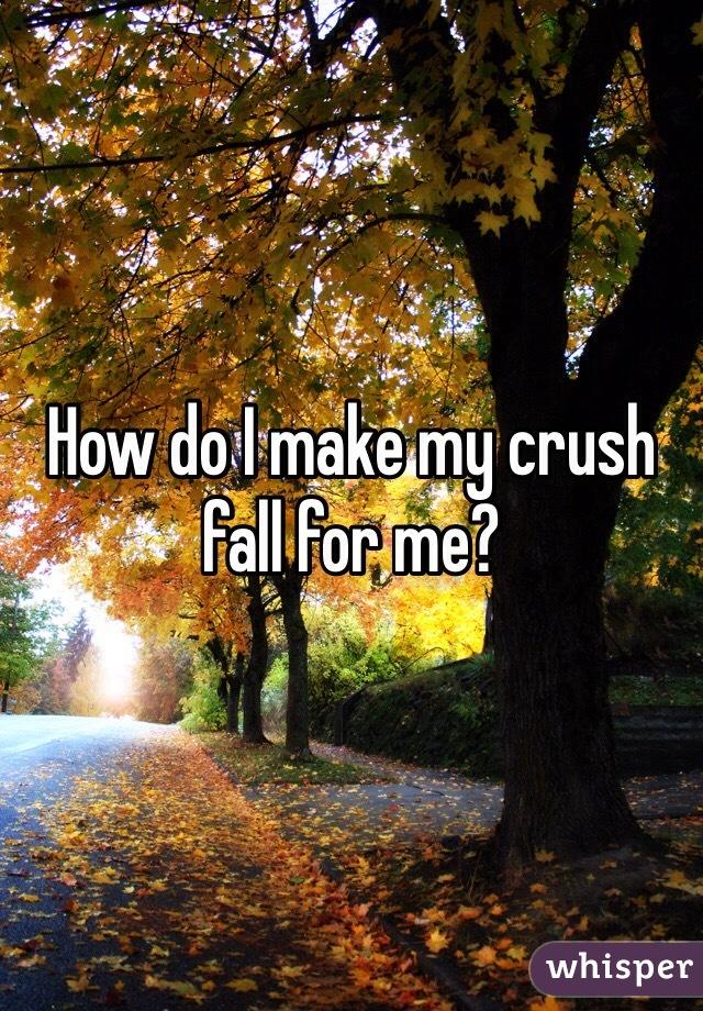 How do I make my crush fall for me?