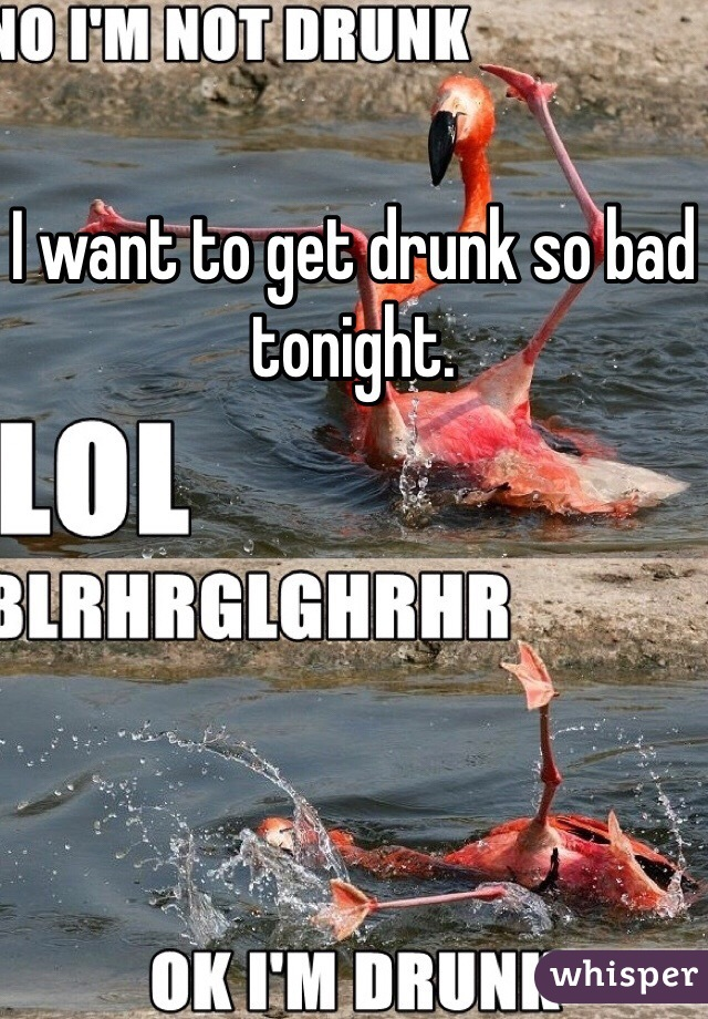 I want to get drunk so bad tonight.