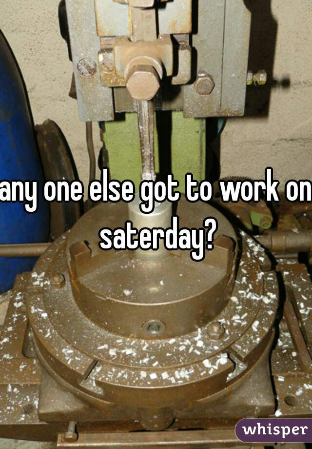 any one else got to work on saterday?