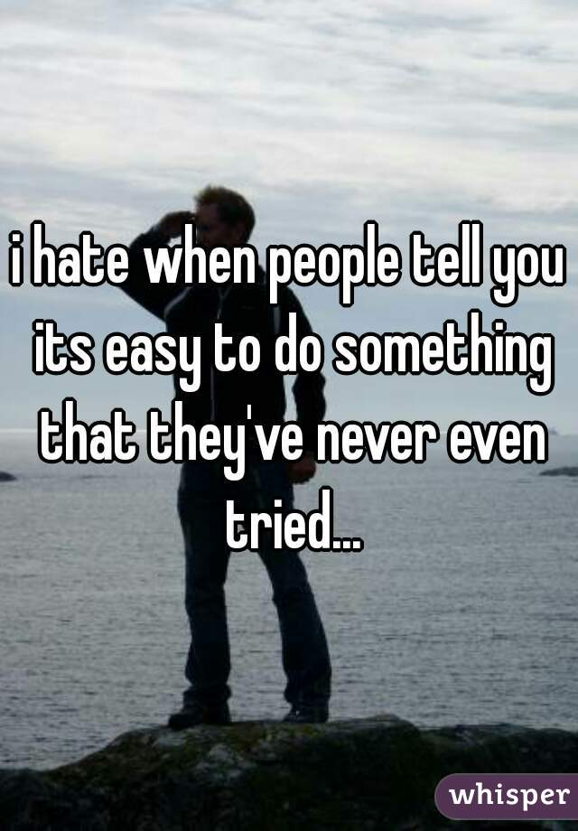 i hate when people tell you its easy to do something that they've never even tried...