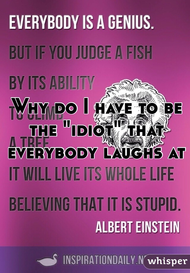 """Why do I have to be the """"idiot"""" that everybody laughs at"""