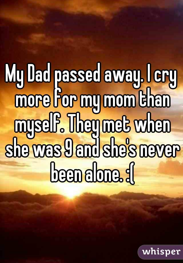 My Dad passed away. I cry more for my mom than myself. They met when she was 9 and she's never been alone. :(