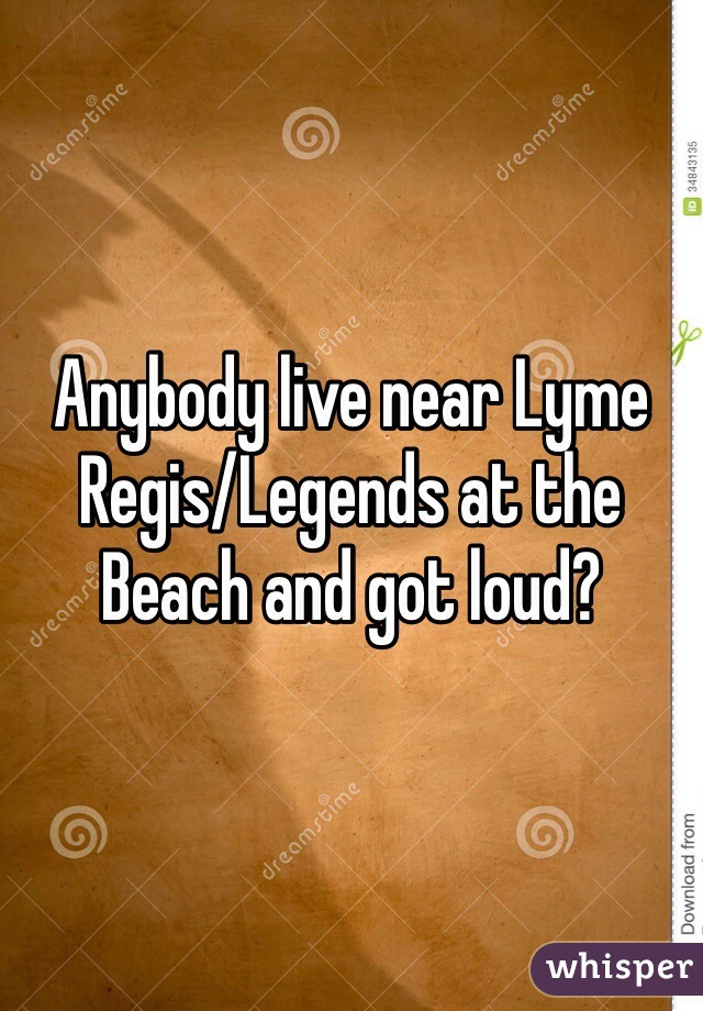 Anybody live near Lyme Regis/Legends at the Beach and got loud?