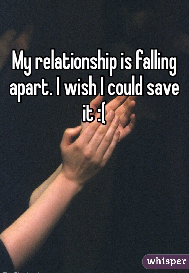 My relationship is falling apart. I wish I could save it :(
