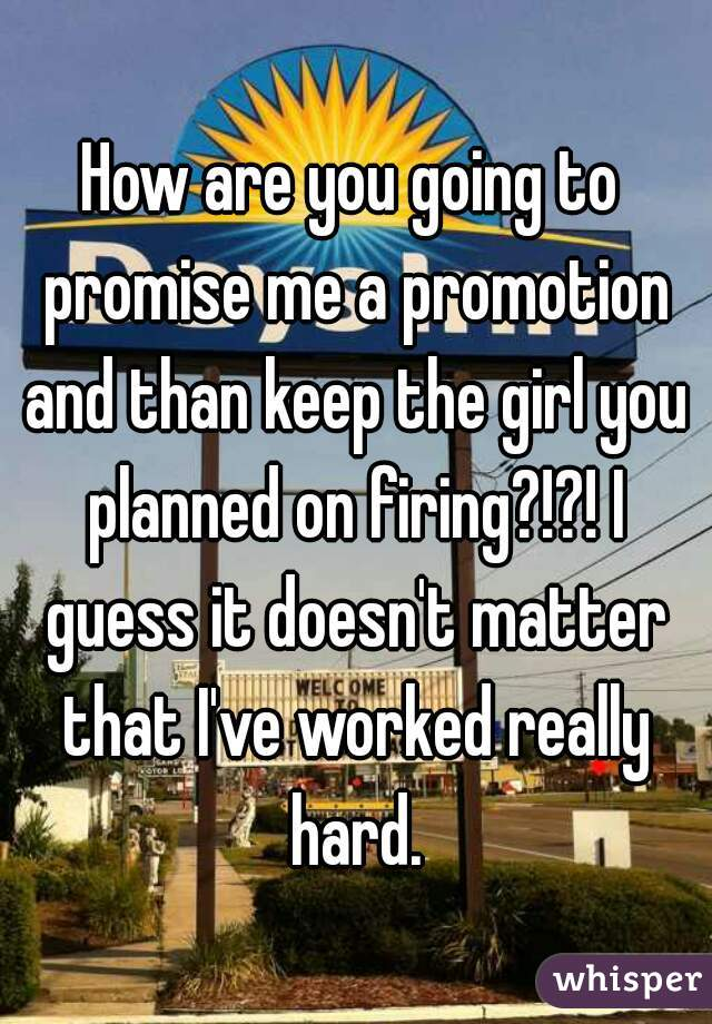 How are you going to promise me a promotion and than keep the girl you planned on firing?!?! I guess it doesn't matter that I've worked really hard.