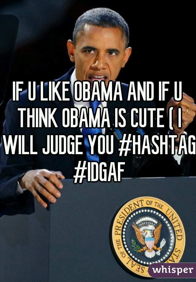 IF U LIKE OBAMA AND IF U THINK OBAMA IS CUTE ( I WILL JUDGE YOU #HASHTAG #IDGAF