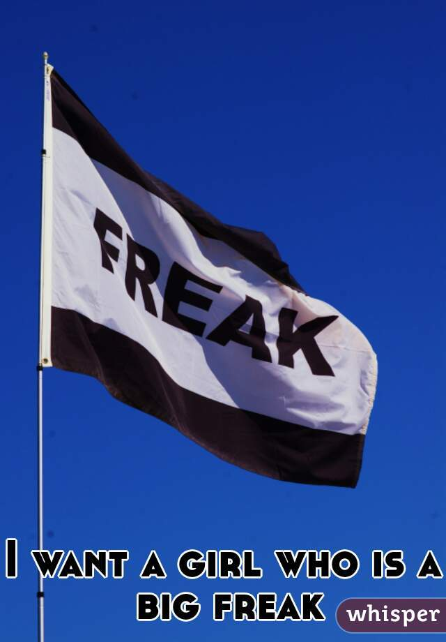 I want a girl who is a big freak