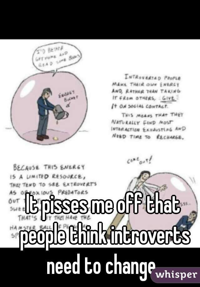It pisses me off that people think introverts need to change.