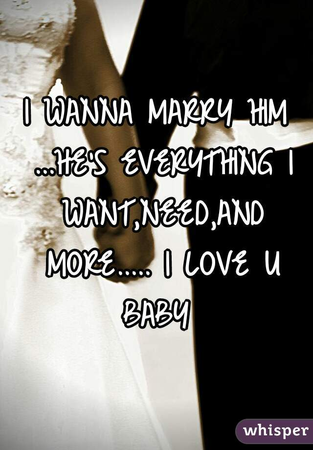 I WANNA MARRY HIM ...HE'S EVERYTHING I WANT,NEED,AND MORE..... I LOVE U BABY