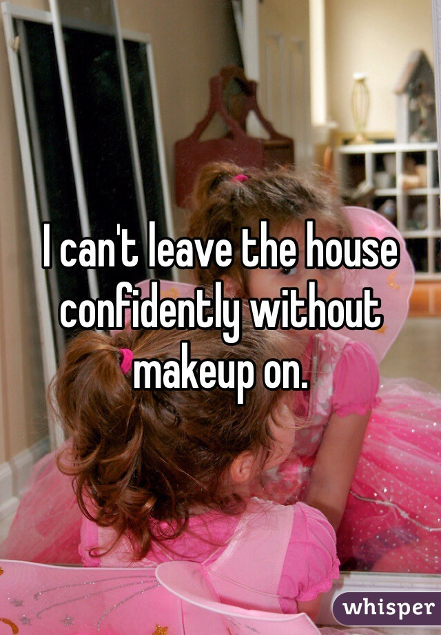I can't leave the house confidently without makeup on.