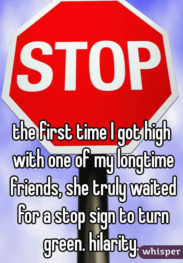 the first time I got high with one of my longtime friends, she truly waited for a stop sign to turn green. hilarity.