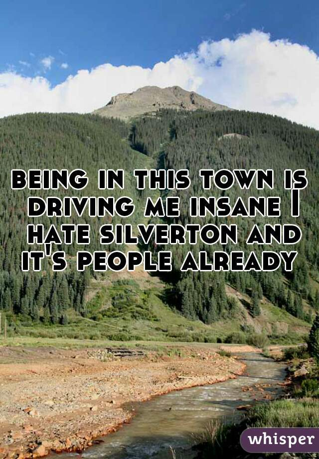 being in this town is driving me insane I hate silverton and it's people already