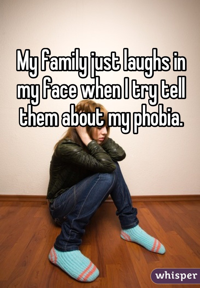 My family just laughs in my face when I try tell them about my phobia.