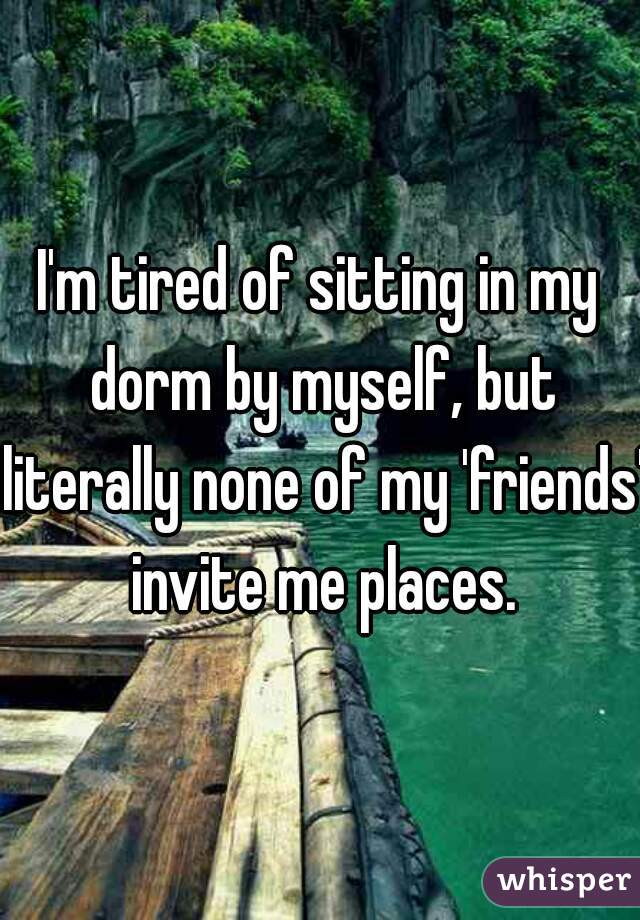 I'm tired of sitting in my dorm by myself, but literally none of my 'friends' invite me places.