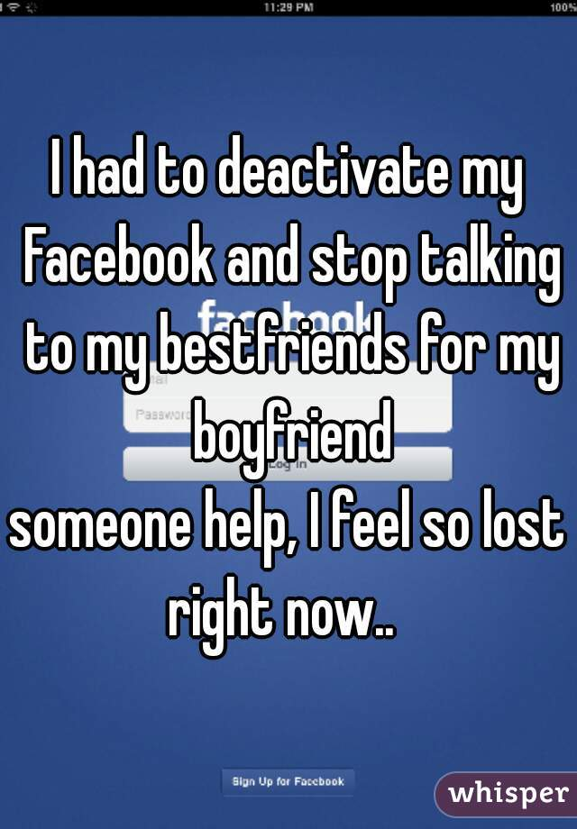 I had to deactivate my Facebook and stop talking to my bestfriends for my boyfriend    someone help, I feel so lost right now..
