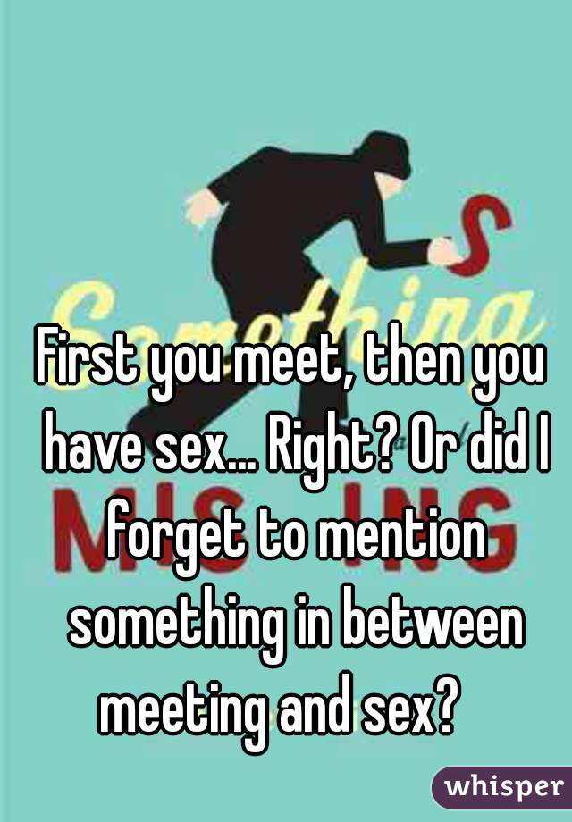 First you meet, then you have sex... Right? Or did I forget to mention something in between meeting and sex?