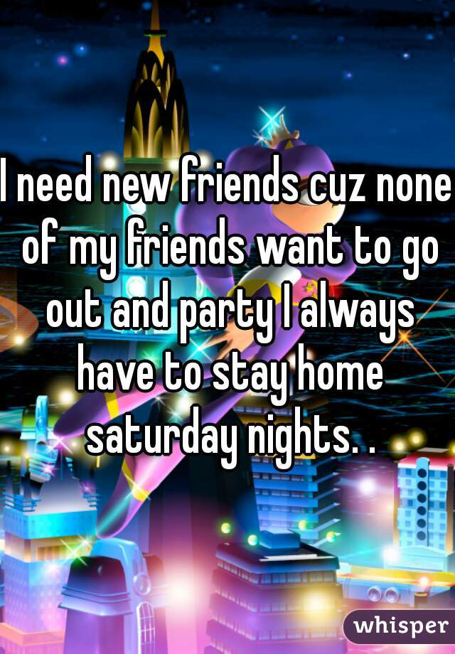 I need new friends cuz none of my friends want to go out and party I always have to stay home saturday nights. .