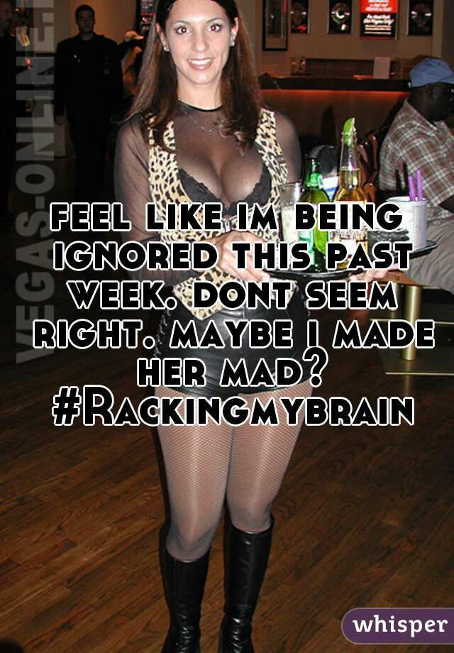 feel like im being ignored this past week. dont seem right. maybe i made her mad? #Rackingmybrain