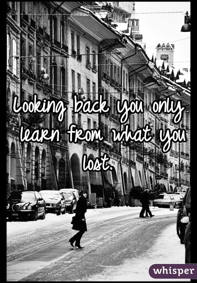 Looking back you only learn from what you lost.