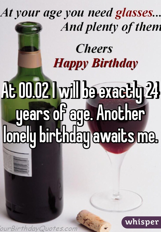 At 00.02 I will be exactly 24 years of age. Another lonely birthday awaits me.