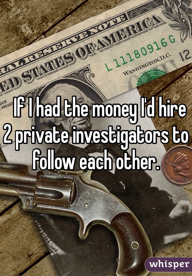 If I had the money I'd hire 2 private investigators to follow each other.