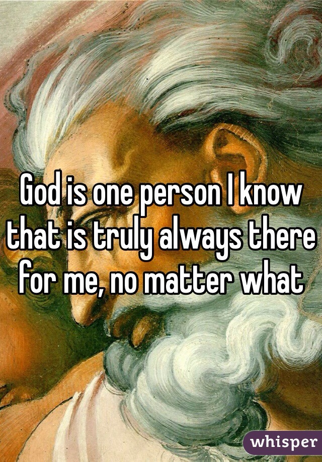 God is one person I know that is truly always there for me, no matter what