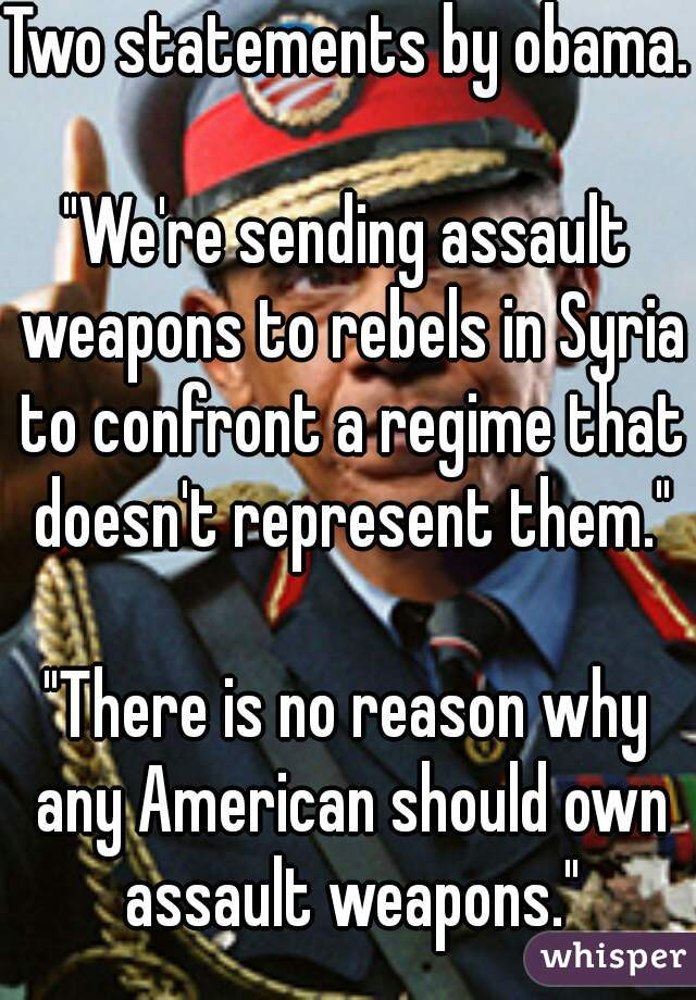 """Two statements by obama.     """"We're sending assault weapons to rebels in Syria to confront a regime that doesn't represent them.""""     """"There is no reason why any American should own assault weapons."""""""