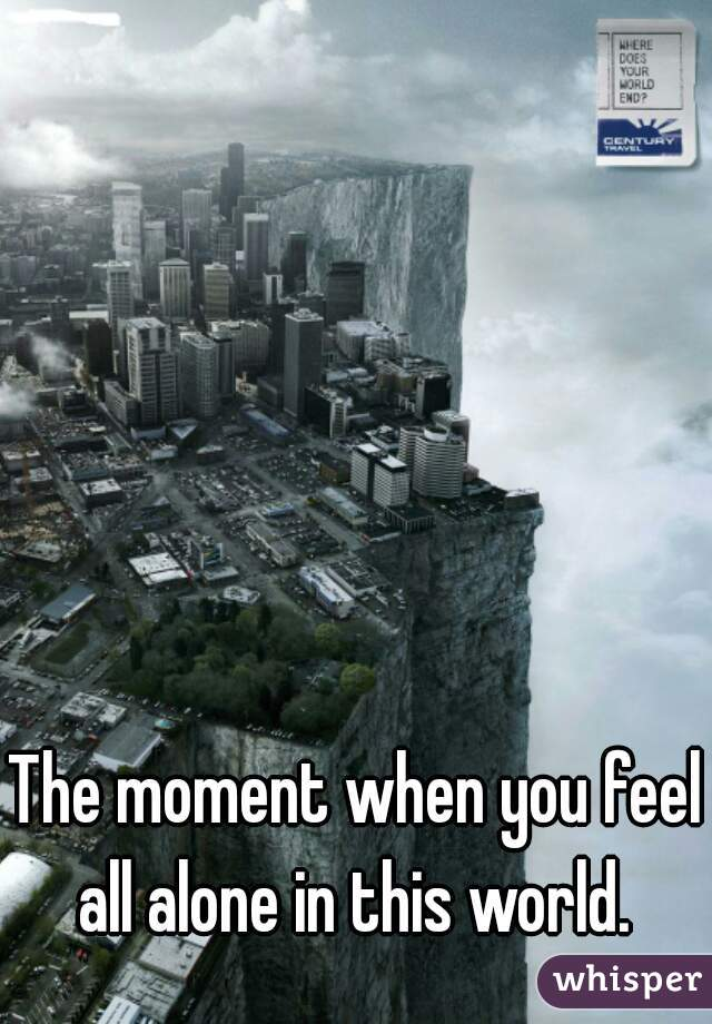 The moment when you feel all alone in this world.