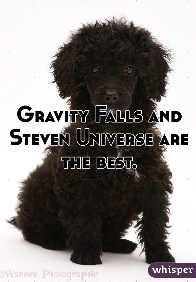 Gravity Falls and Steven Universe are the best.