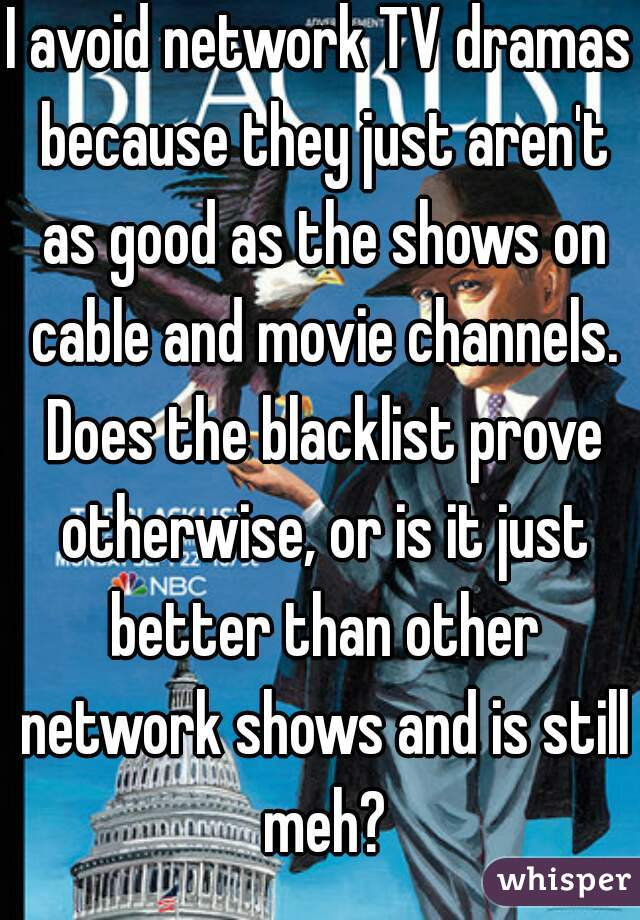 I avoid network TV dramas because they just aren't as good as the shows on cable and movie channels. Does the blacklist prove otherwise, or is it just better than other network shows and is still meh?