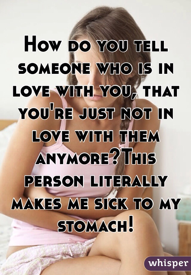 How do you tell someone who is in love with you, that you're just not in love with them anymore?This person literally makes me sick to my stomach!