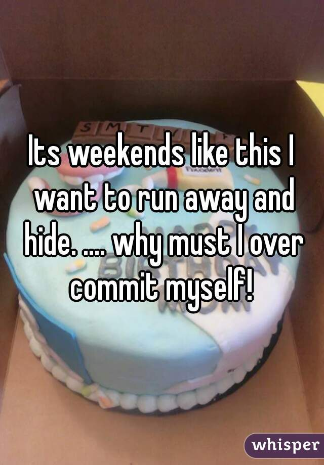 Its weekends like this I want to run away and hide. .... why must I over commit myself!