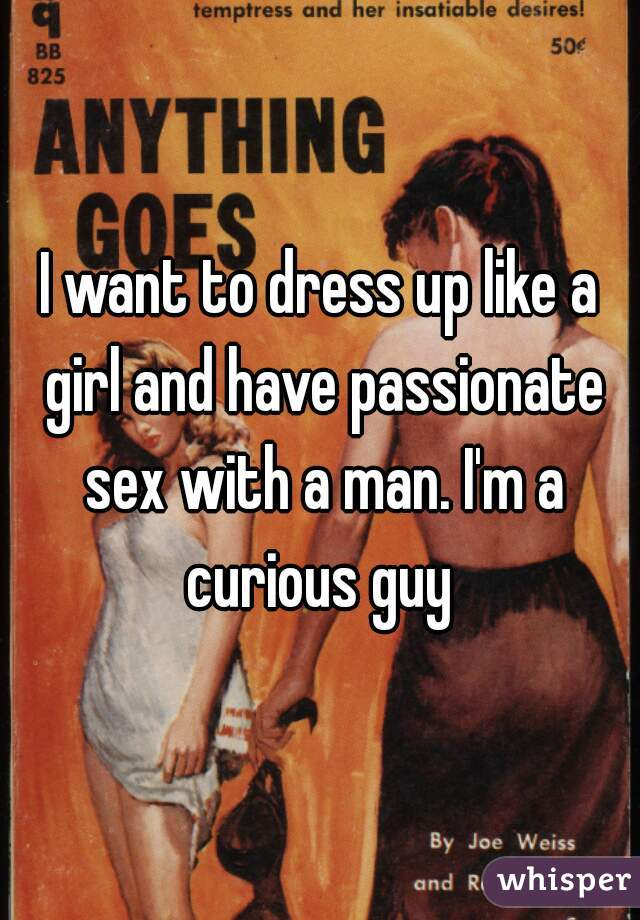 I want to dress up like a girl and have passionate sex with a man. I'm a curious guy