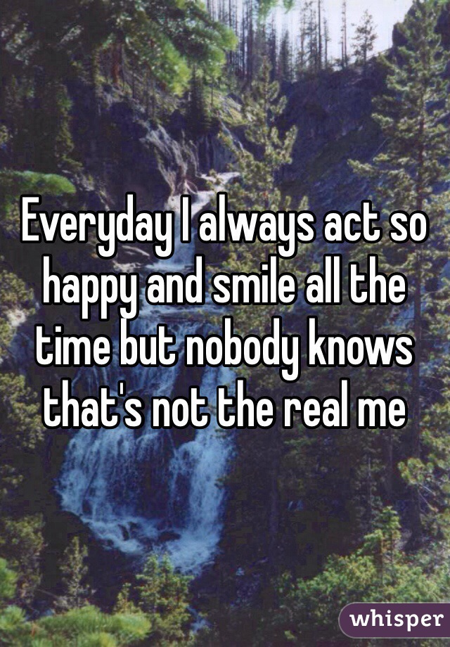 Everyday I always act so happy and smile all the time but nobody knows that's not the real me