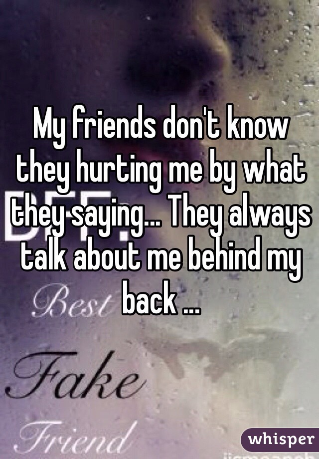 My friends don't know they hurting me by what they saying... They always talk about me behind my back ...