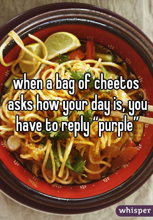 """when a bag of cheetos asks how your day is, you have to reply """"purple"""""""