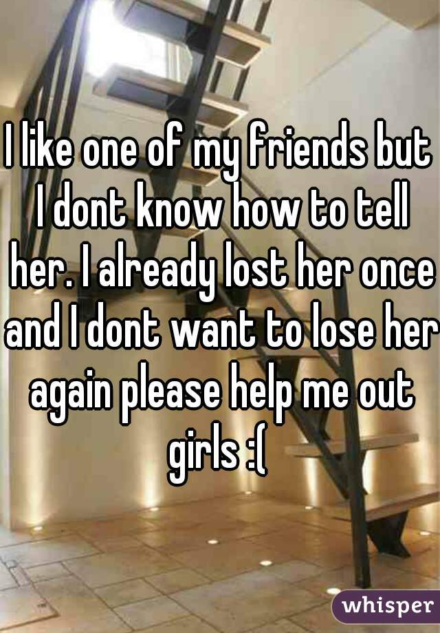 I like one of my friends but I dont know how to tell her. I already lost her once and I dont want to lose her again please help me out girls :(