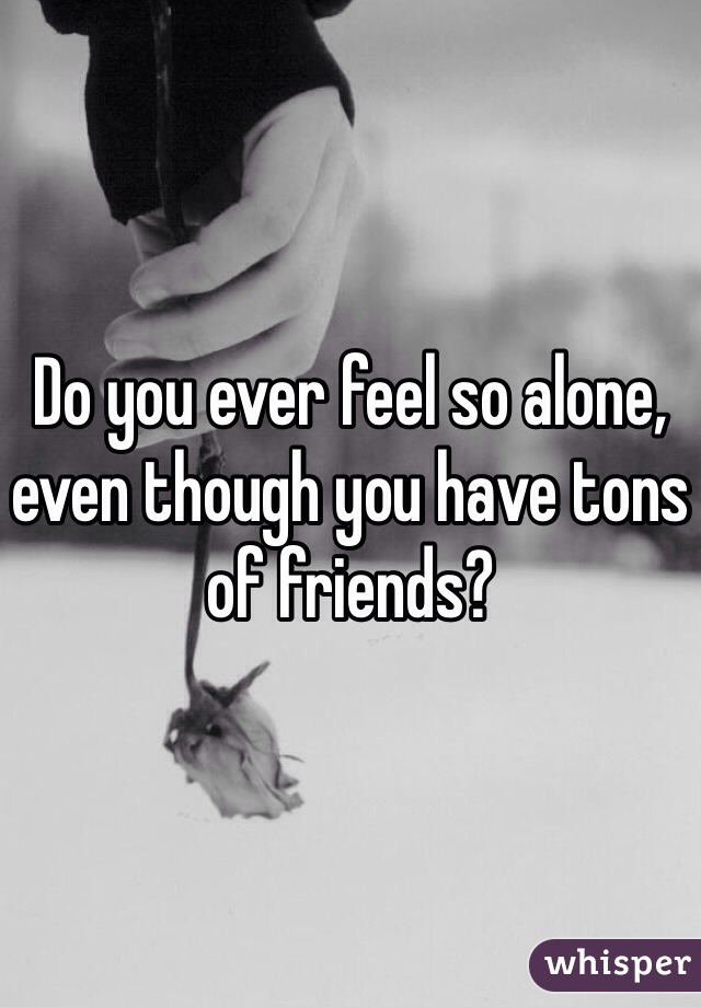 Do you ever feel so alone, even though you have tons of friends?