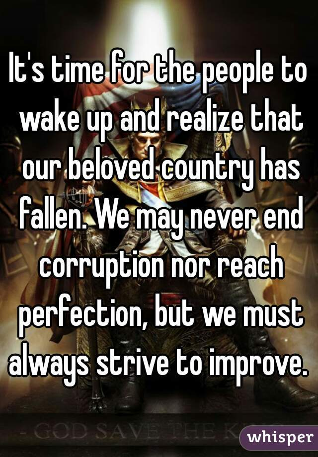 It's time for the people to wake up and realize that our beloved country has fallen. We may never end corruption nor reach perfection, but we must always strive to improve.