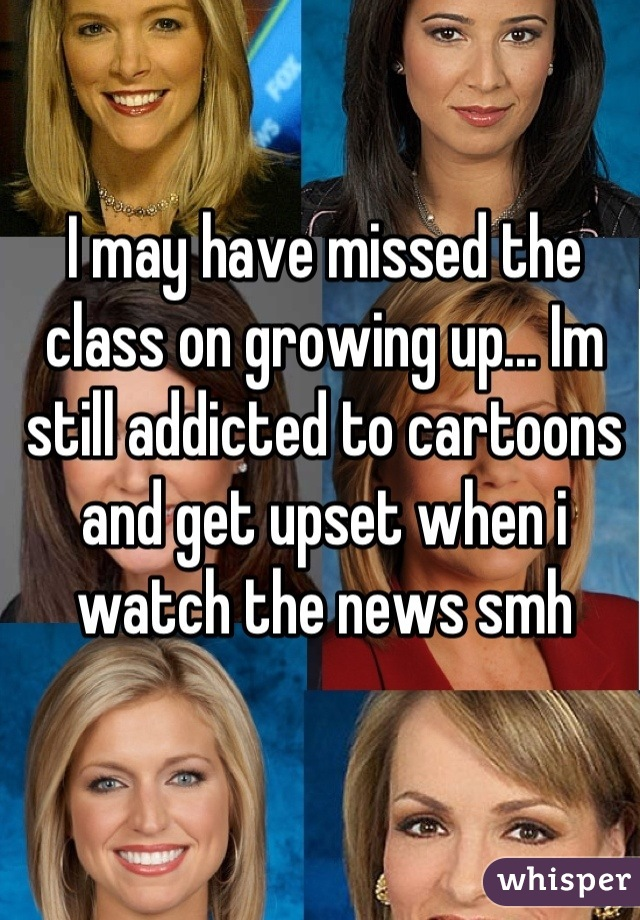 I may have missed the class on growing up... Im still addicted to cartoons and get upset when i watch the news smh
