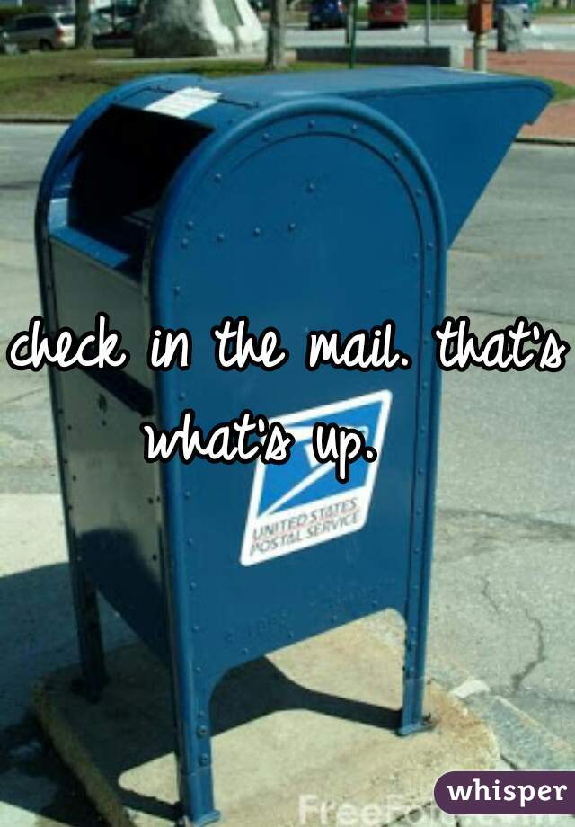 check in the mail. that's what's up.