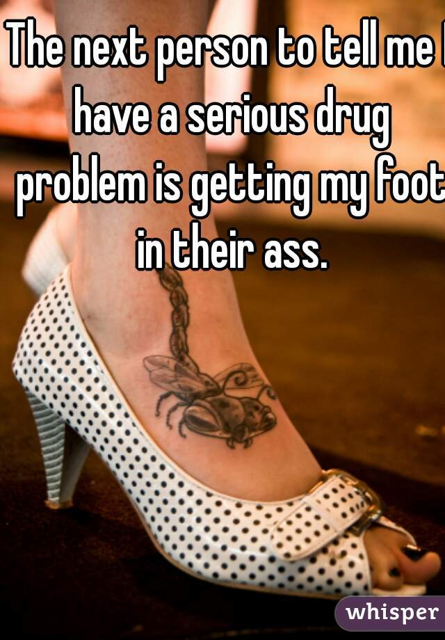 The next person to tell me I have a serious drug problem is getting my foot in their ass.
