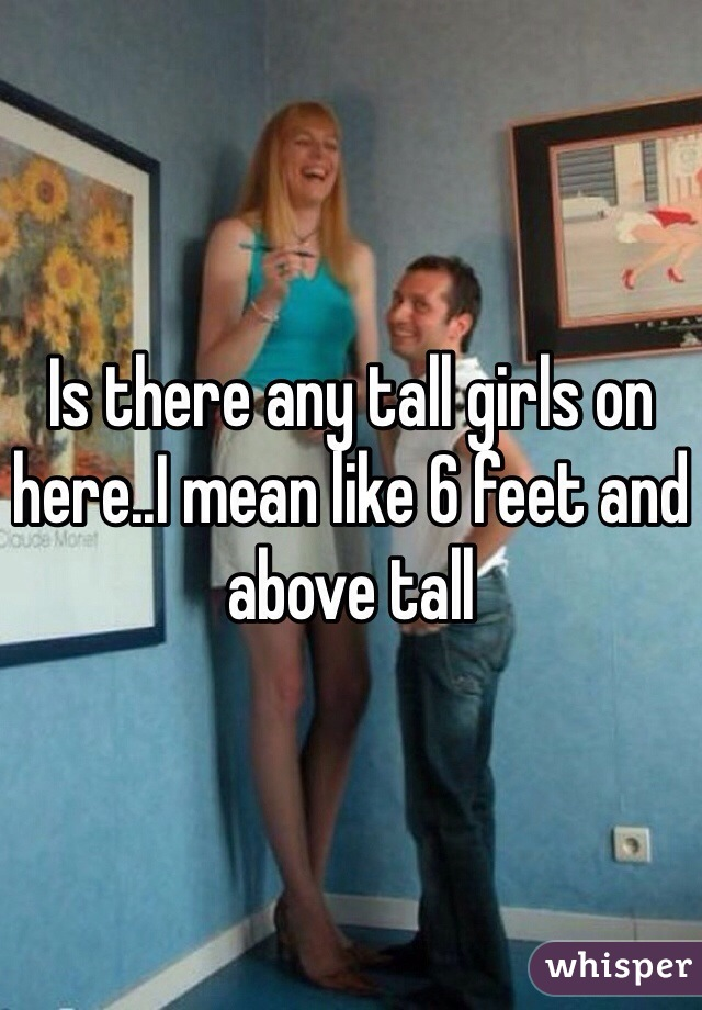 Is there any tall girls on here..I mean like 6 feet and above tall