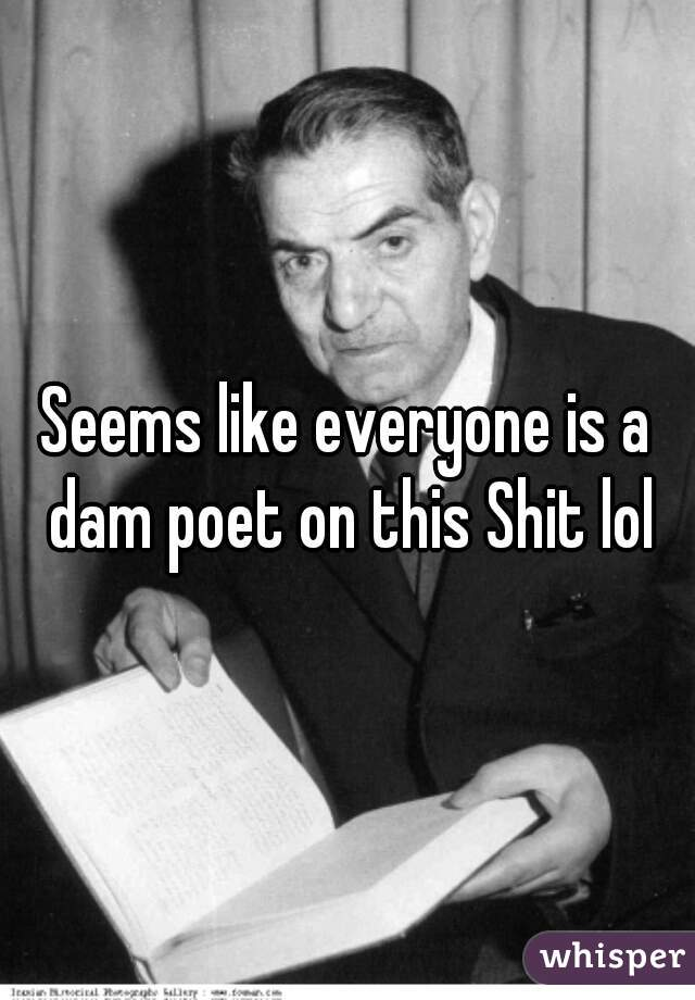 Seems like everyone is a dam poet on this Shit lol