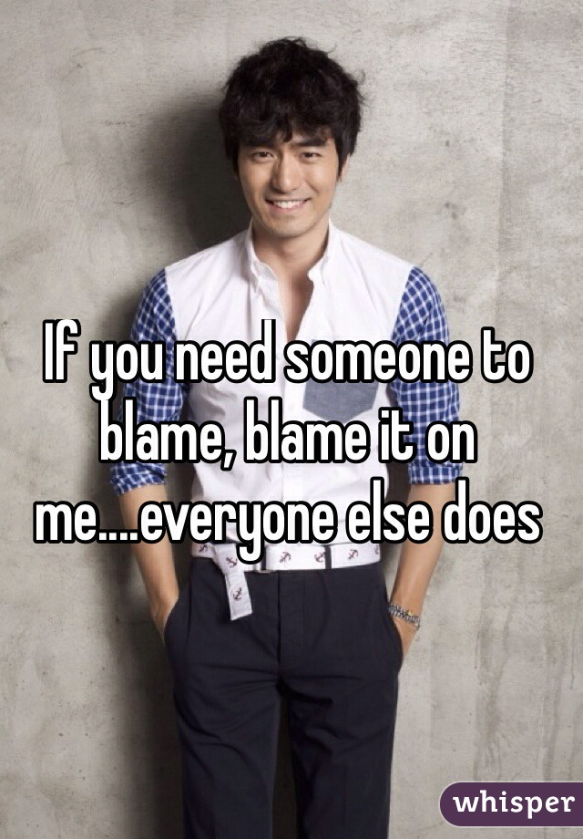 If you need someone to blame, blame it on me....everyone else does