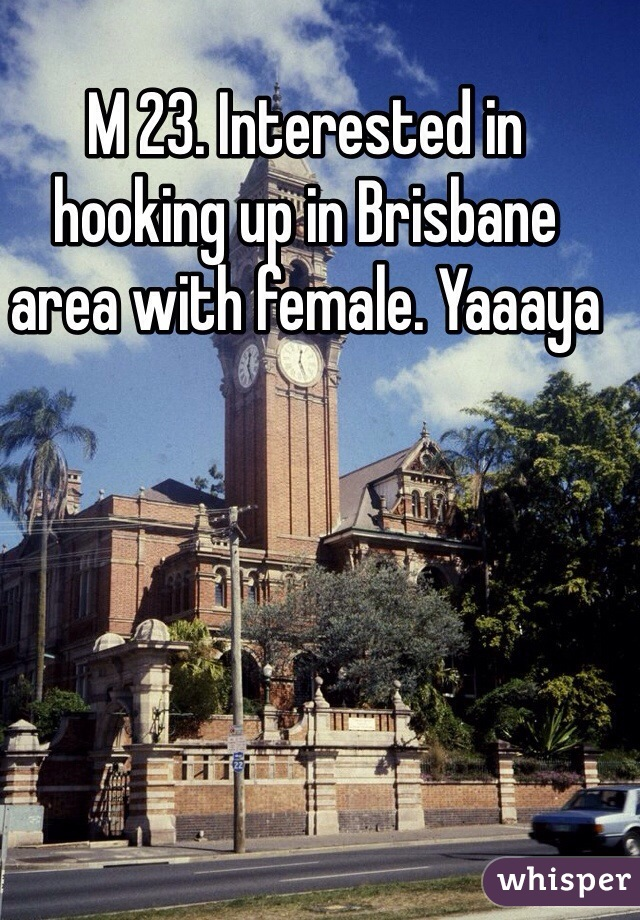 M 23. Interested in hooking up in Brisbane area with female. Yaaaya
