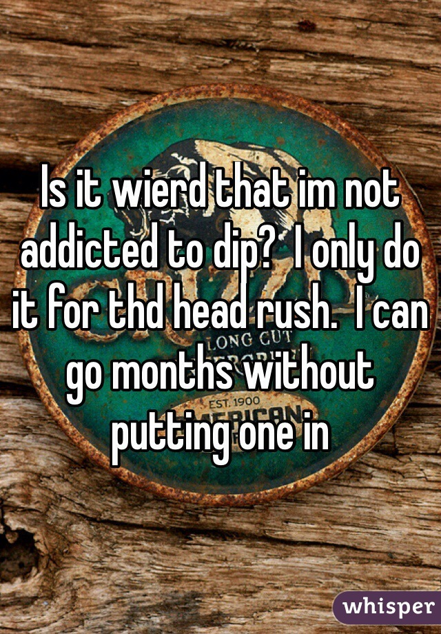 Is it wierd that im not addicted to dip?  I only do it for thd head rush.  I can go months without putting one in