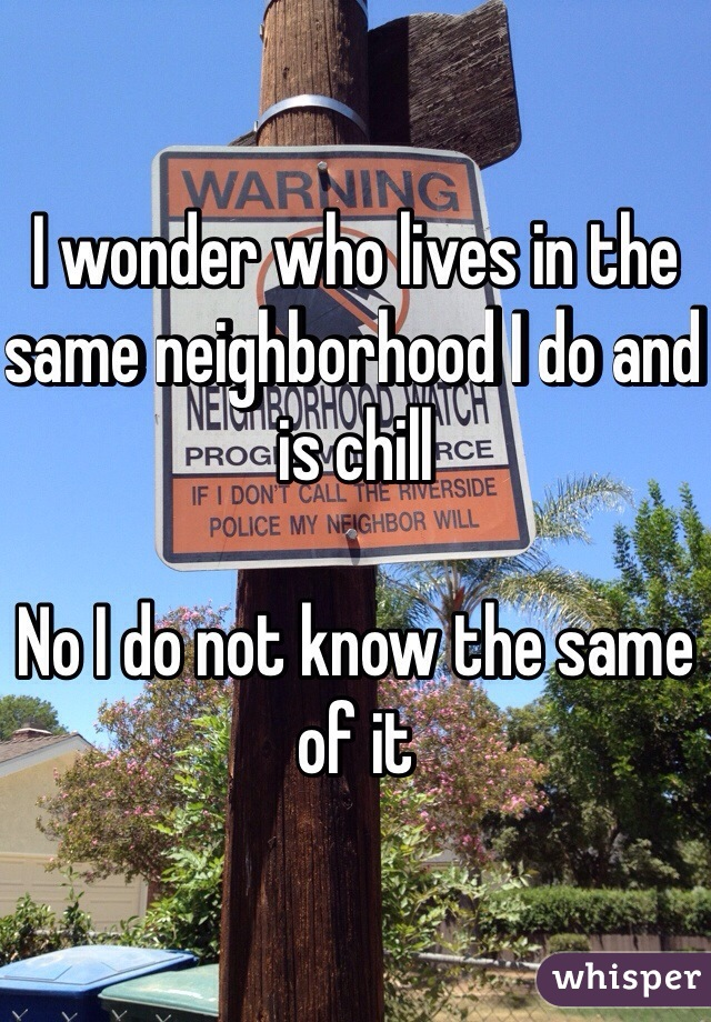I wonder who lives in the same neighborhood I do and is chill   No I do not know the same of it