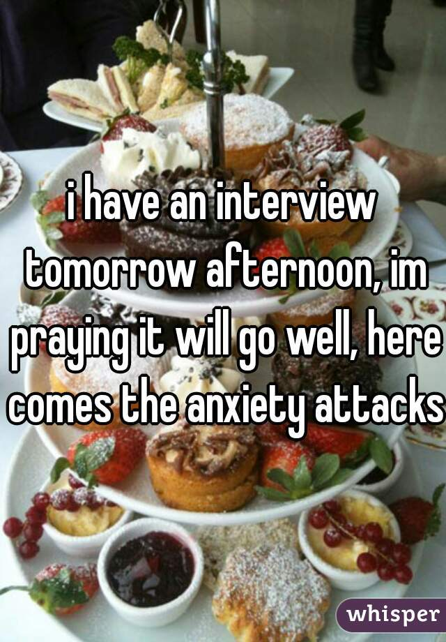 i have an interview tomorrow afternoon, im praying it will go well, here comes the anxiety attacks